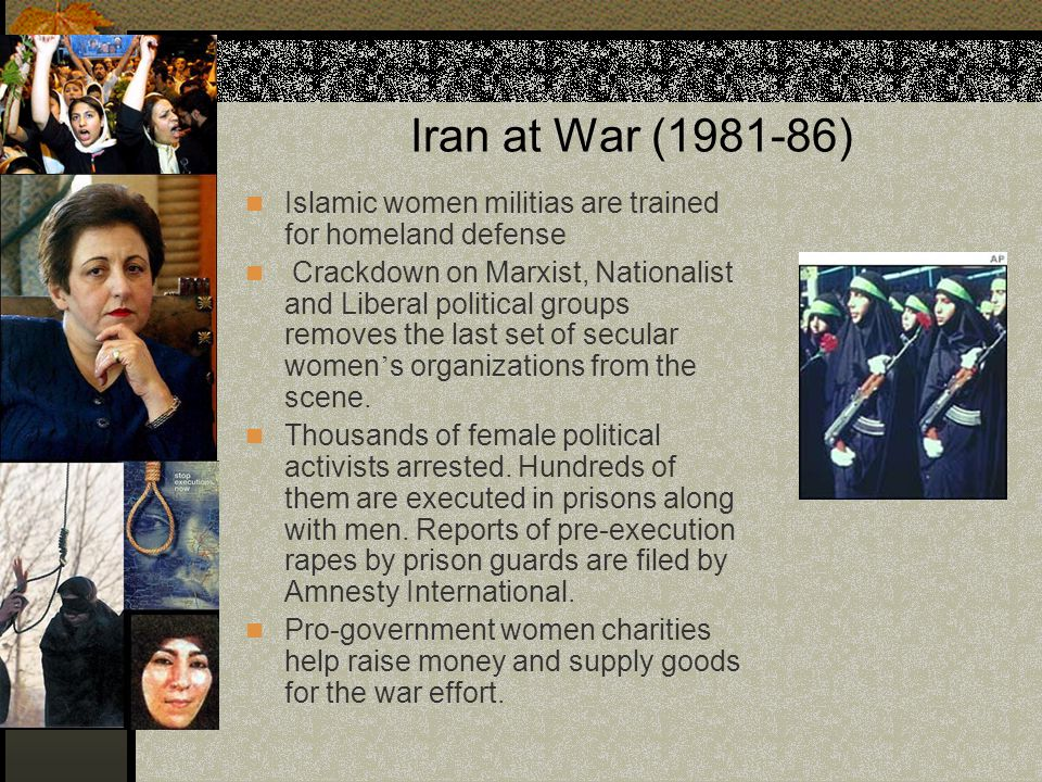Iran at War (1981-86) Islamic women militias are trained for homeland defense Crackdown on Marxist, Nationalist and Liberal political groups removes t