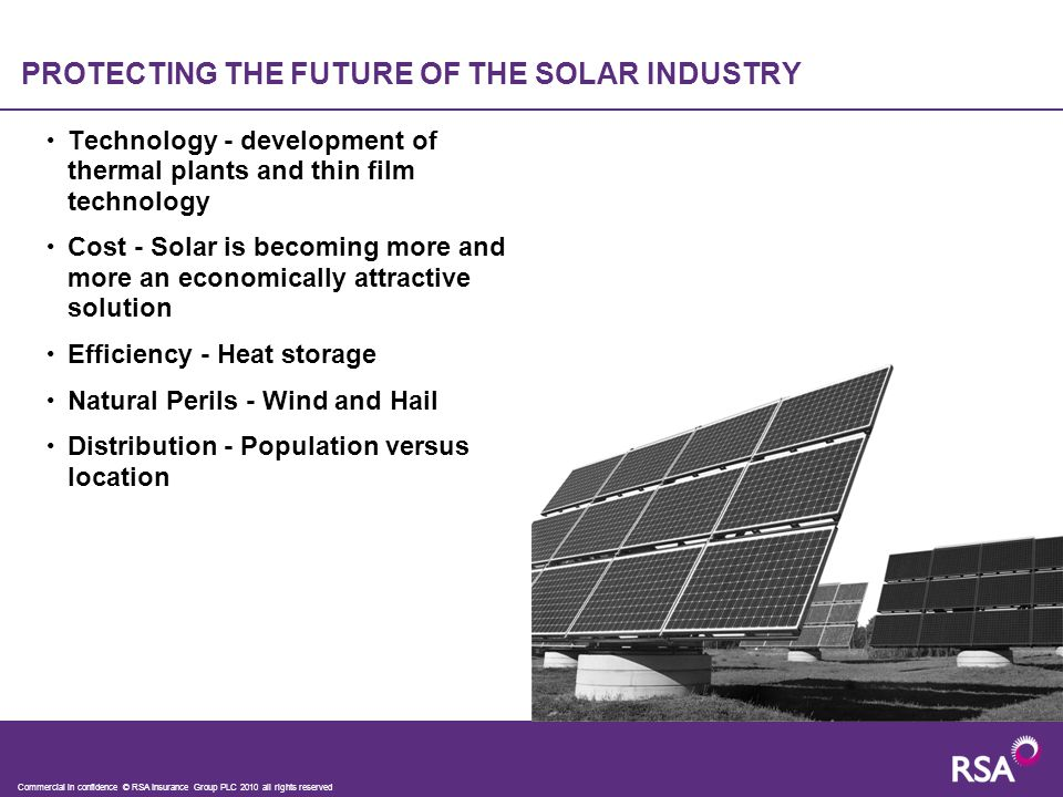 PROTECTING THE FUTURE OF THE SOLAR INDUSTRY Technology - development of thermal plants and thin film technology Cost - Solar is becoming more and more an economically attractive solution Efficiency - Heat storage Natural Perils - Wind and Hail Distribution - Population versus location Commercial in confidence © RSA Insurance Group PLC 2010 all rights reserved
