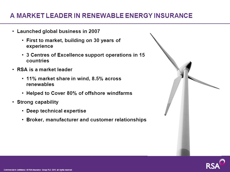 A MARKET LEADER IN RENEWABLE ENERGY INSURANCE Launched global business in 2007 First to market, building on 30 years of experience 3 Centres of Excellence support operations in 15 countries RSA is a market leader 11% market share in wind, 8.5% across renewables Helped to Cover 80% of offshore windfarms Strong capability Deep technical expertise Broker, manufacturer and customer relationships Commercial in confidence © RSA Insurance Group PLC 2010 all rights reserved