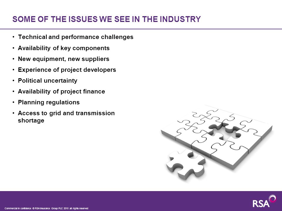 Technical and performance challenges Availability of key components New equipment, new suppliers Experience of project developers Political uncertainty Availability of project finance Planning regulations Access to grid and transmission shortage SOME OF THE ISSUES WE SEE IN THE INDUSTRY Commercial in confidence © RSA Insurance Group PLC 2010 all rights reserved