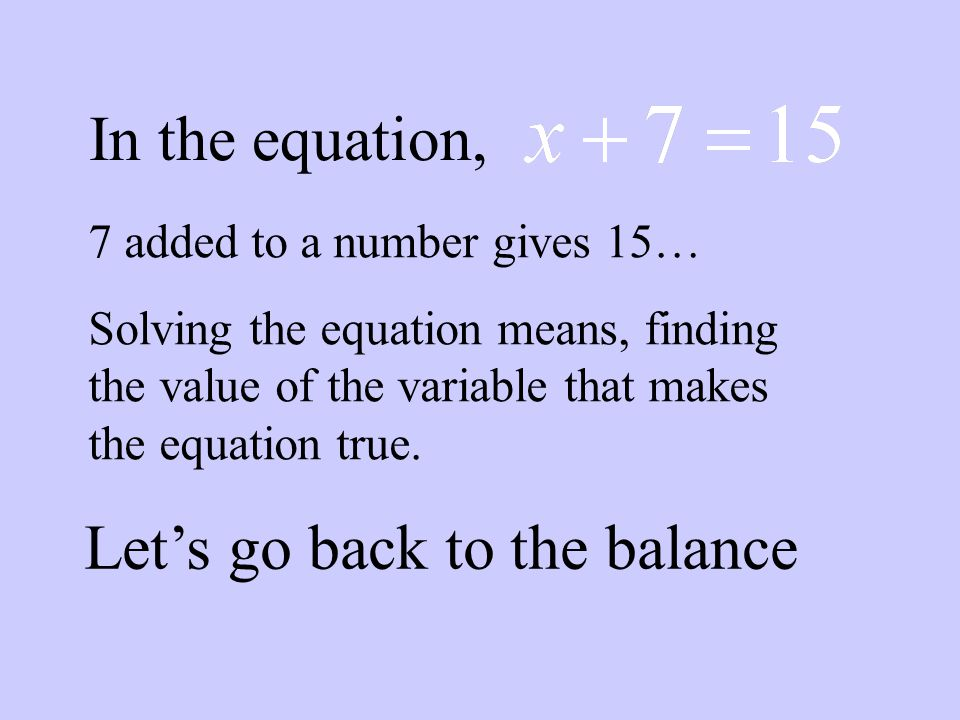 In the equation, 7 added to a number gives 15… Solving the equation means, finding the value of the variable that makes the equation true.