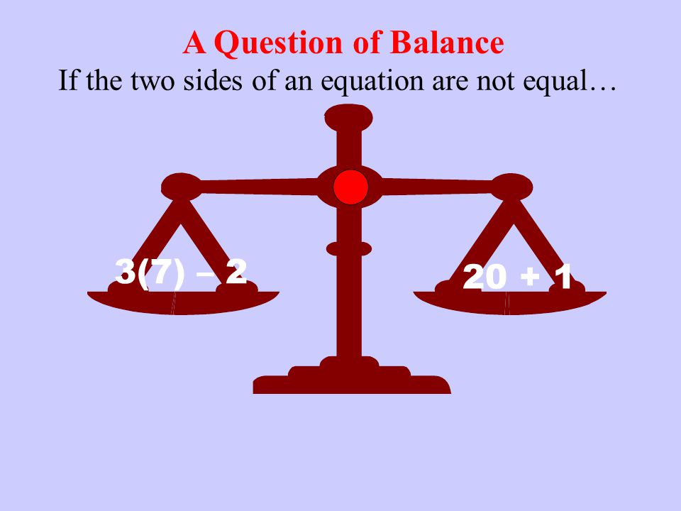 A Question of Balance If the two sides of an equation are not equal… 3(7) – 2 20 + 1
