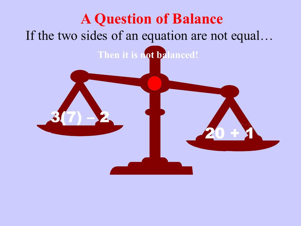 A Question of Balance If the two sides of an equation are not equal… 3(7) – 2 20 + 1 Then it is not balanced!