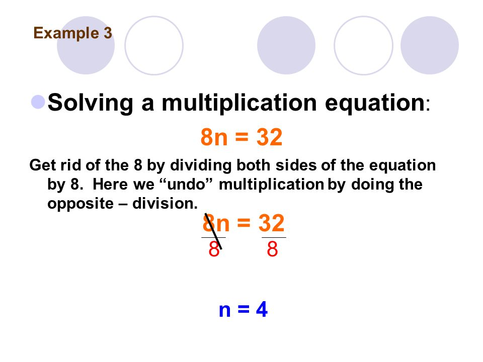 Solving a multiplication equation : 8n = 32 Get rid of the 8 by dividing both sides of the equation by 8.