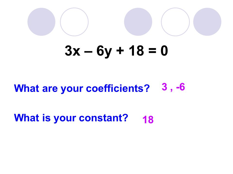 3x – 6y + 18 = 0 What are your coefficients What is your constant 3, -6 18