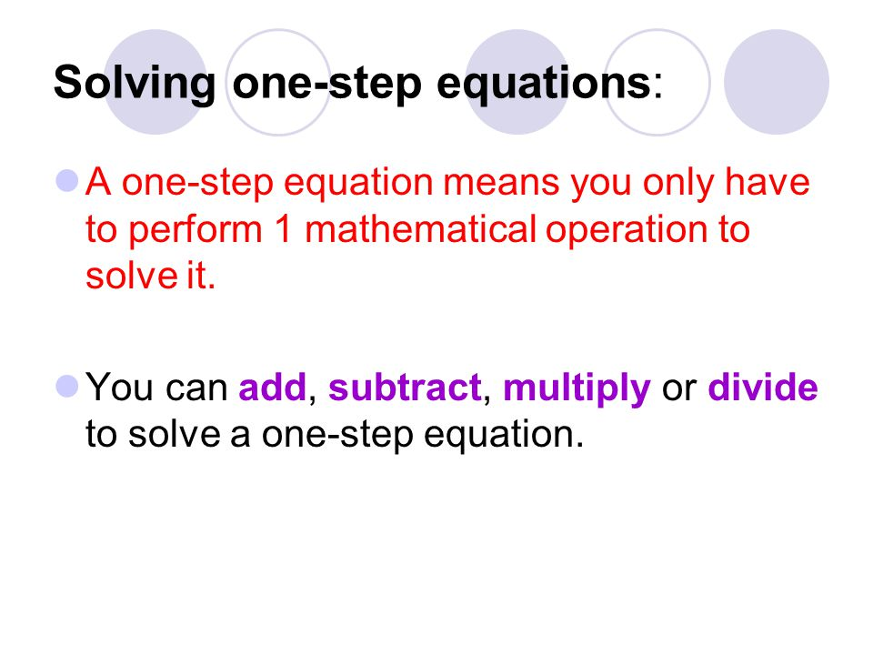 Solving one-step equations: A one-step equation means you only have to perform 1 mathematical operation to solve it.