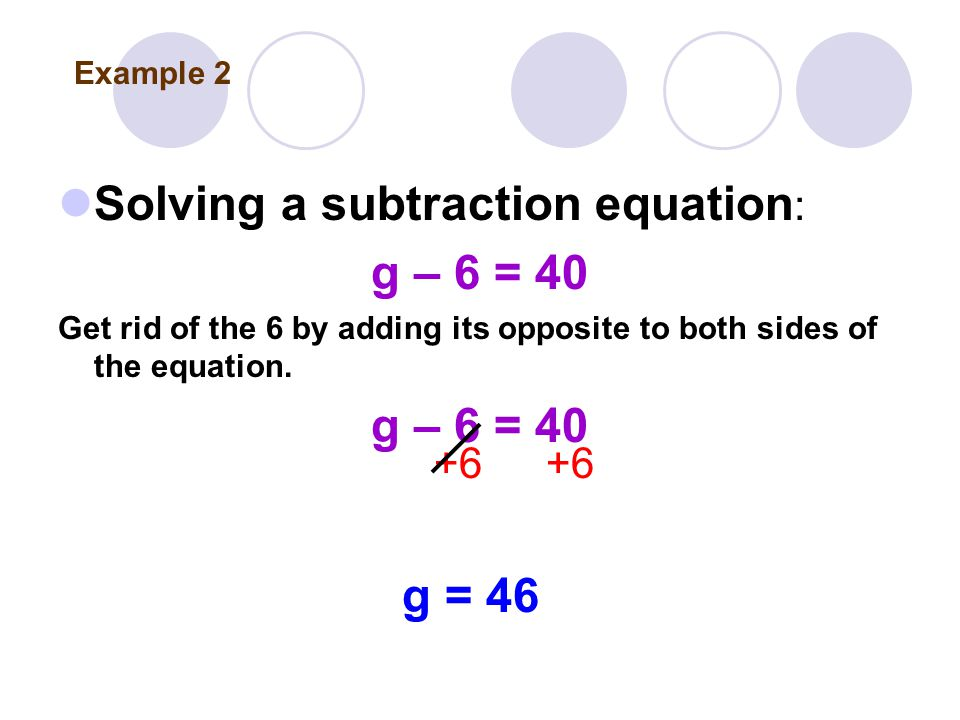 Solving a subtraction equation : g – 6 = 40 Get rid of the 6 by adding its opposite to both sides of the equation.