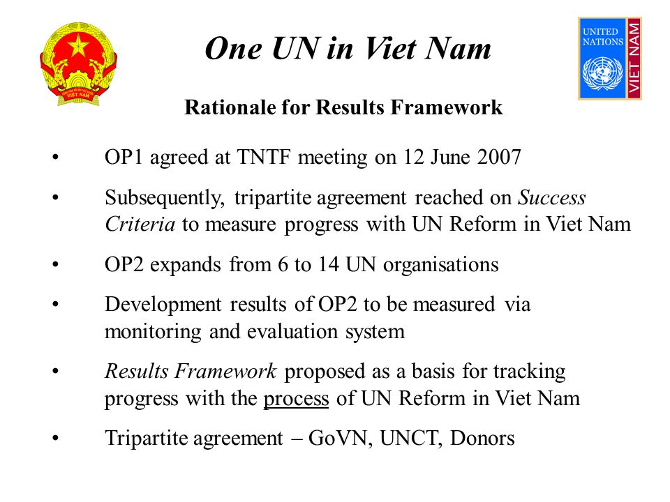 One UN in Viet Nam Outcome 4 Assumes OPSC membership – 4 GACA, 4 UNCT (rotation) UN participation on basis of UNCT Code of Conduct Consultative Forum ensures stakeholder input to OPSC reviews of OP and to OPF allocation criteria OPSC defines priorities, implementation modalities OPF allocation criteria prioritise UN comparative advantage, normative mandates and policy advice, based on historic delivery; reform ambition supported