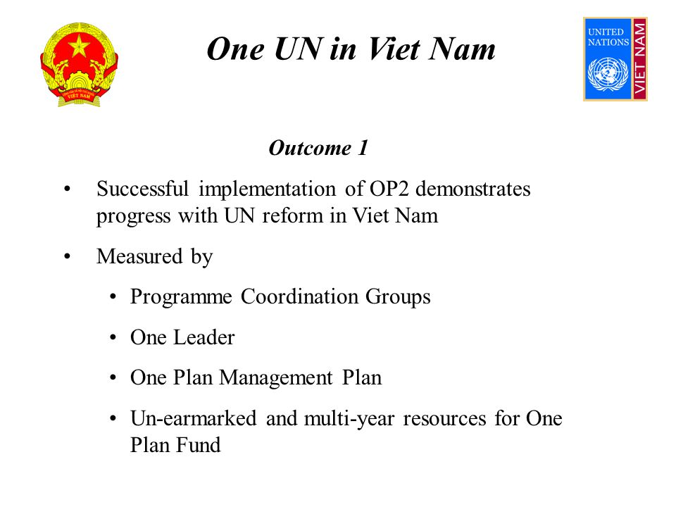 One UN in Viet Nam Outcome 1 Assumes Donor mutual accountability – un-earmarked resources; informed HQs and Permanent Missions Efficient flow of funds from Administrative Agent Allocation process takes into account low disbursement Authority and accountability lines between RC, UNCT and agencies clearly defined and accepted