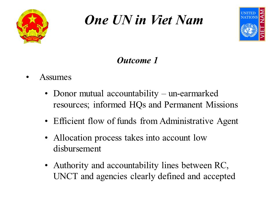 One UN in Viet Nam Outcome 5 Assumes Integrated support services save costs GoVN, UN and Donors fund green UN House Co-location fosters common UN identity, maximises inter-agency teamwork; common support office structure established in UN House HQs/governing bodies approve switch of savings in admin to programme budgets; no parallel planning UNDAF is collapsed into One Plan (2011-2015)