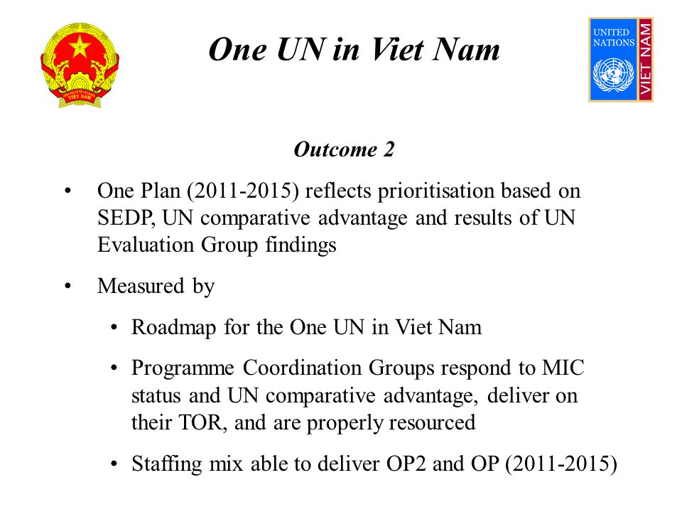 One UN in Viet Nam Outcome 2 Assumes Clarity of Intent ensured Tripartite agreement on UN comparative advantage SEDP (2011-2015) clearly articulates GoVN priorities Changing outlook for bilateral donors (MIC status for VN) does not inhibit support for One Plan UN HR strategy starts now; achieves required skill mix within UN in Viet Nam
