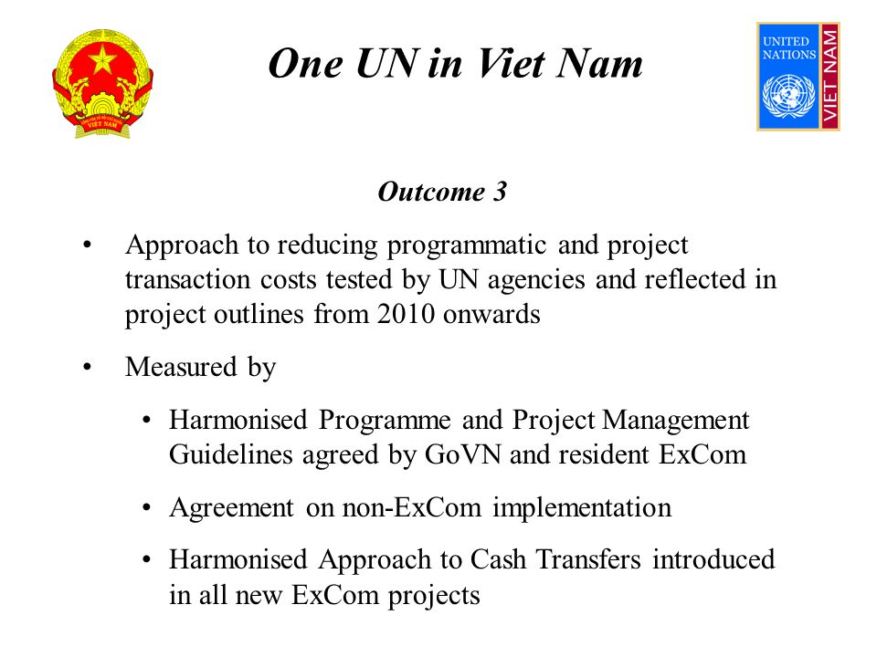 One UN in Viet Nam Outcome 3 Assumes HPPMG clarifies application of rules and regulations by UN and by GoVN HQs of resident ExComs authorise use of HPPMG Agreement between non-ExCom and GoVN; HPPMG implementation by non-ExCom commences in 2011