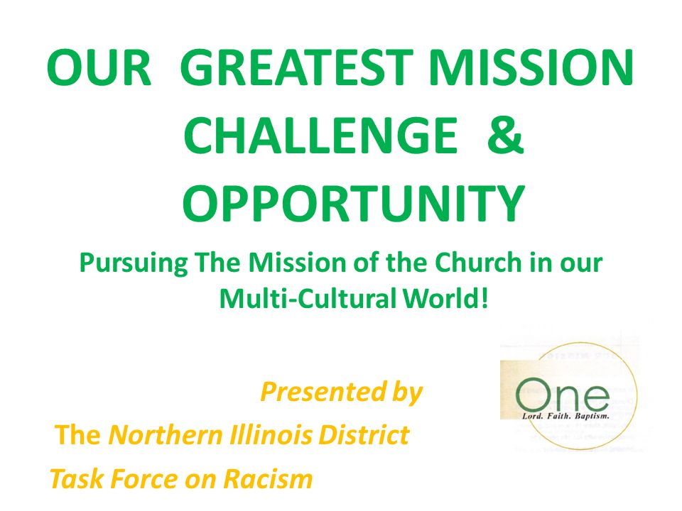 OUR GREATEST MISSION CHALLENGE & OPPORTUNITY Pursuing The Mission of the Church in our Multi-Cultural World! Presented by The Northern Illinois Distri