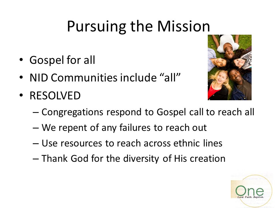 "Pursuing the Mission Gospel for all NID Communities include ""all"" RESOLVED – Congregations respond to Gospel call to reach all – We repent of any fail"