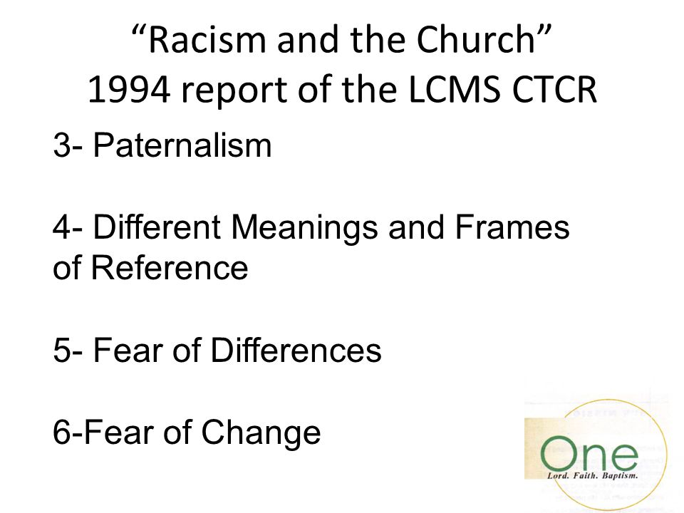 """Racism and the Church"" 1994 report of the LCMS CTCR 3- Paternalism 4- Different Meanings and Frames of Reference 5- Fear of Differences 6-Fear of Cha"