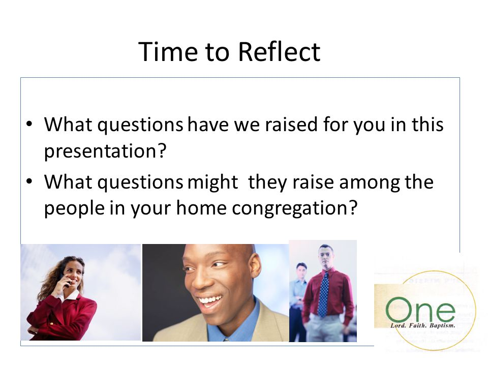 Time to Reflect What questions have we raised for you in this presentation? What questions might they raise among the people in your home congregation
