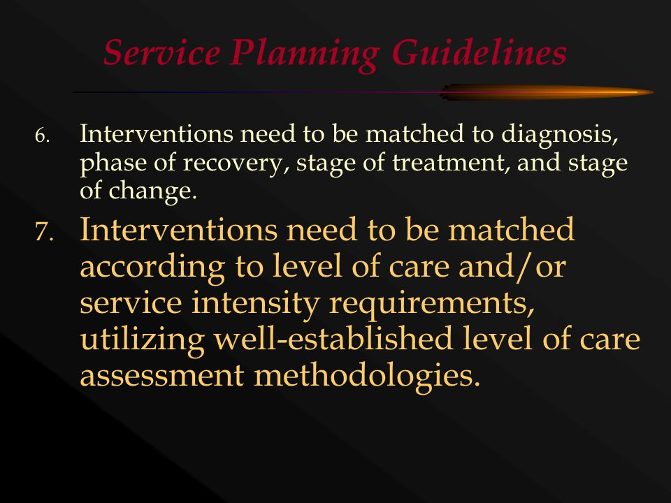 Service Planning Guidelines 6. Interventions need to be matched to diagnosis, phase of recovery, stage of treatment, and stage of change. 7. Intervent