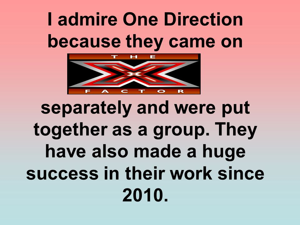 I admire One Direction because they came on separately and were put together as a group. They have also made a huge success in their work since 2010.