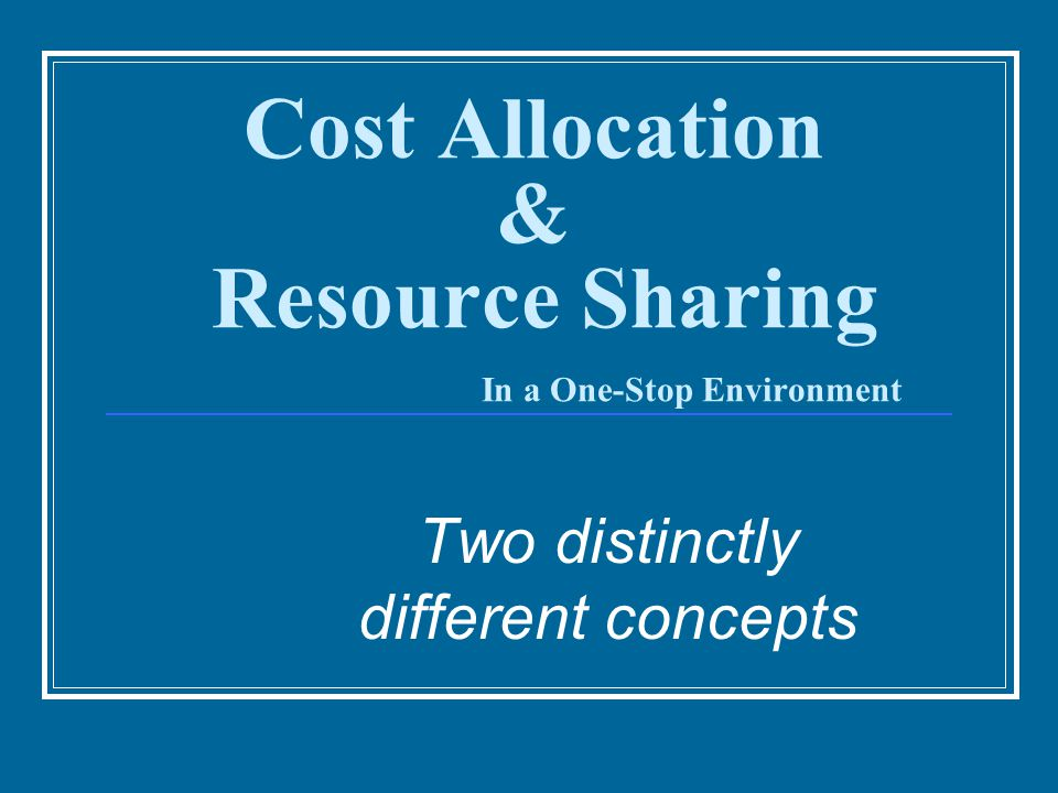 Cost Allocation & Resource Sharing In a One-Stop Environment Two distinctly different concepts