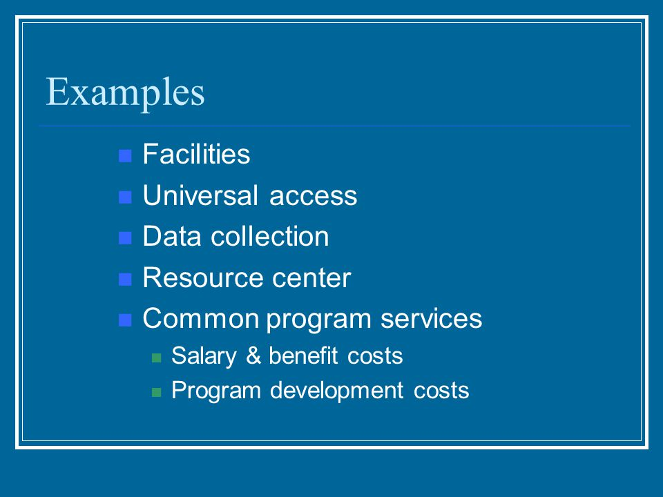 Examples Facilities Universal access Data collection Resource center Common program services Salary & benefit costs Program development costs