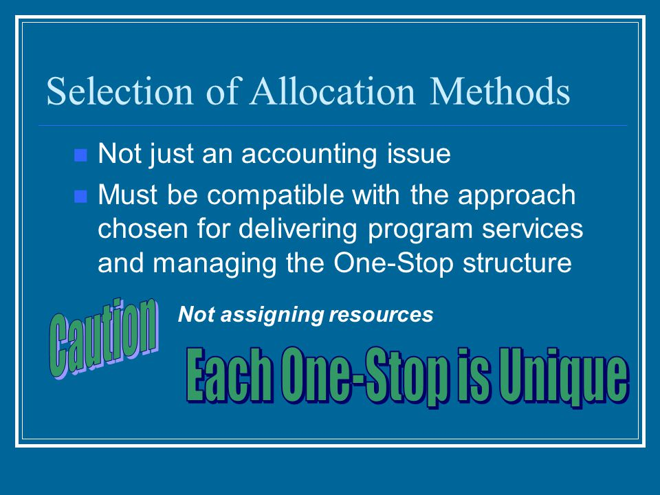 Selection of Allocation Methods Not just an accounting issue Must be compatible with the approach chosen for delivering program services and managing the One-Stop structure Not assigning resources