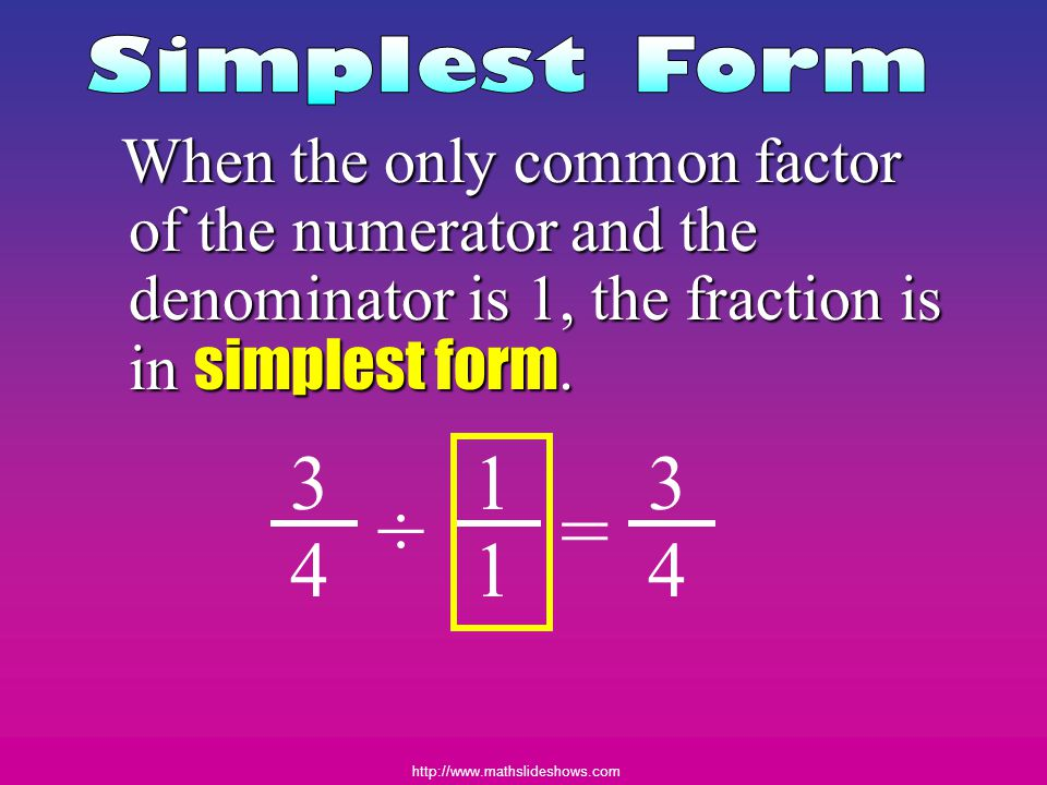 http://www.mathslideshows.com When the only common factor of the numerator and the denominator is 1, the fraction is in simplest form. 3 4 3 4 ÷ 1 1 =