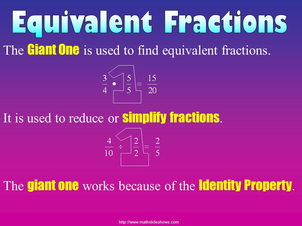 http://www.mathslideshows.com Many Forms The Giant One There are an infinite number of ways to write any fraction.
