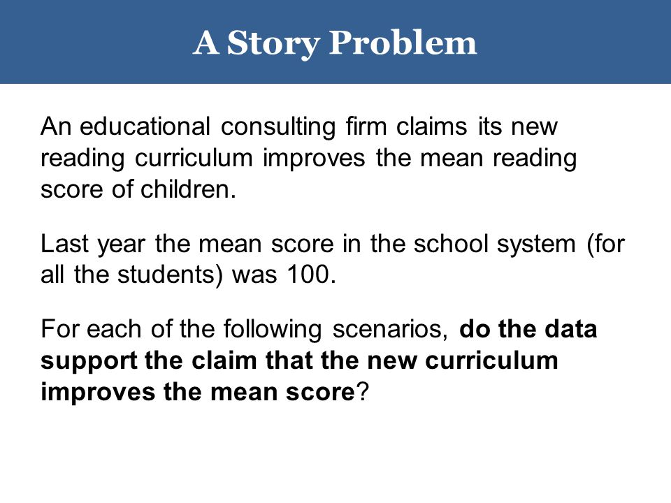 A Story Problem An educational consulting firm claims its new reading curriculum improves the mean reading score of children.