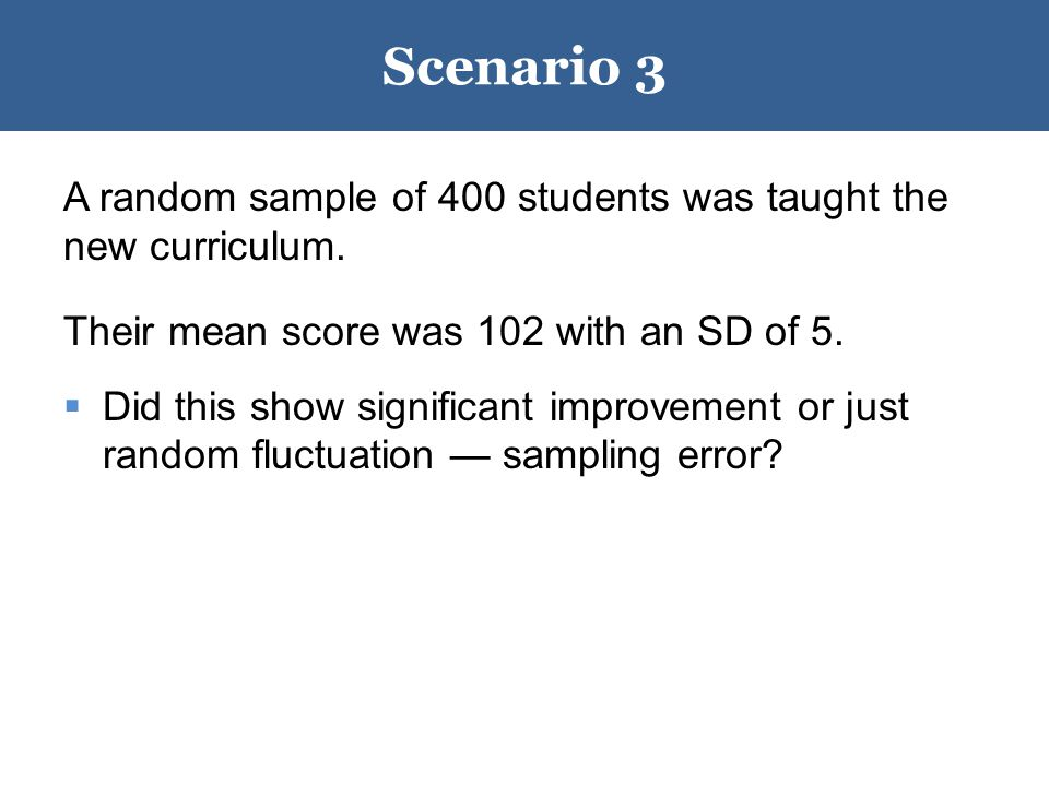 Scenario 4 A random sample of 100 students was taught the new curriculum.