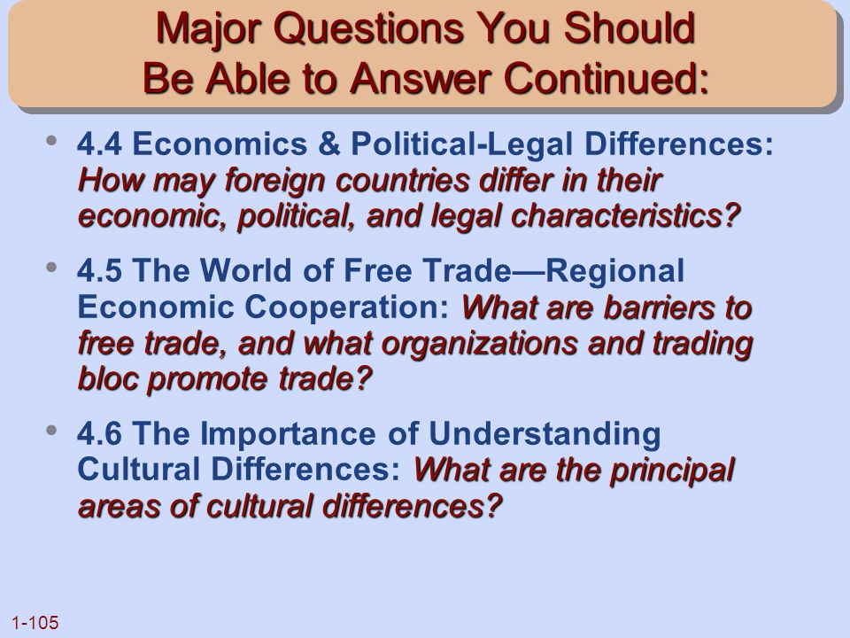 1-105 Major Questions You Should Be Able to Answer Continued: How may foreign countries differ in their economic, political, and legal characteristics