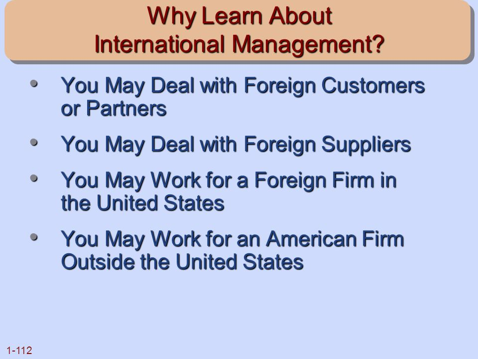 1-112 Why Learn About International Management? You May Deal with Foreign Customers or Partners You May Deal with Foreign Customers or Partners You Ma