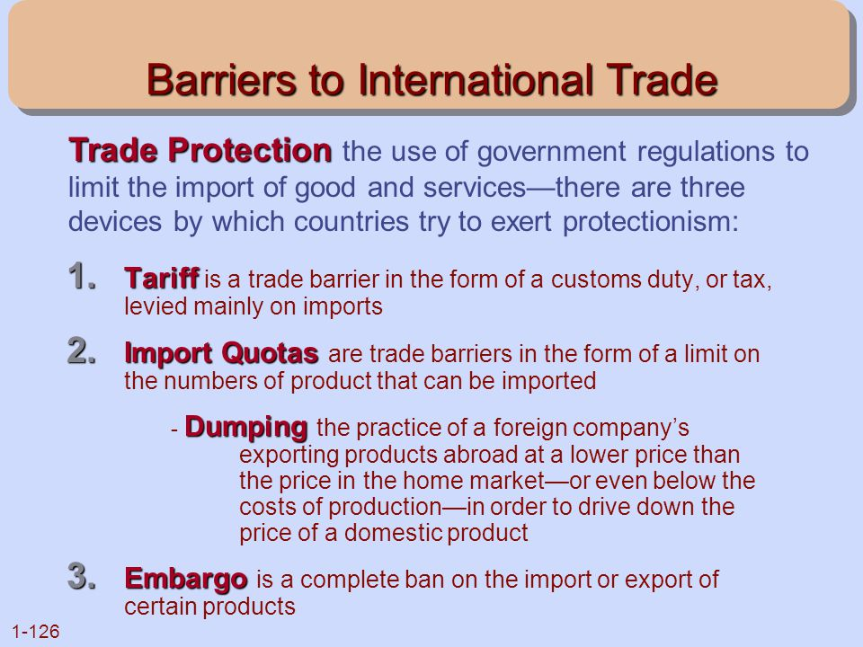 1-126 Barriers to International Trade 1. Tariff 1. Tariff is a trade barrier in the form of a customs duty, or tax, levied mainly on imports 2. Import