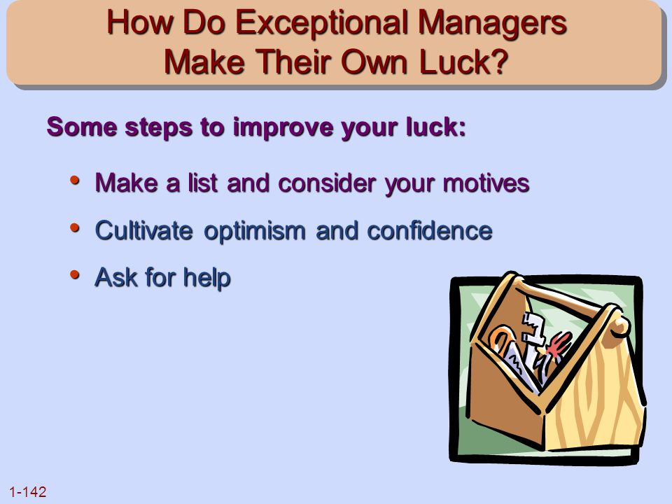 1-142 How Do Exceptional Managers Make Their Own Luck? Make a list and consider your motives Make a list and consider your motives Cultivate optimism