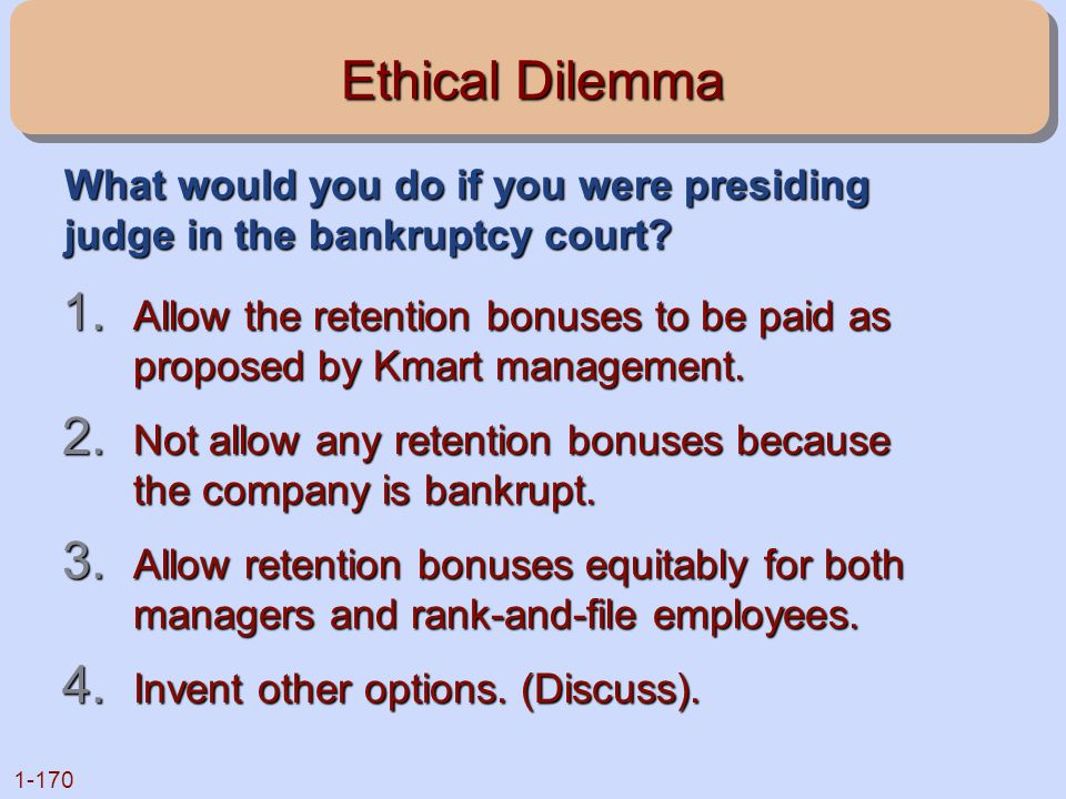 1-170 Ethical Dilemma 1. Allow the retention bonuses to be paid as proposed by Kmart management. 2. Not allow any retention bonuses because the compan
