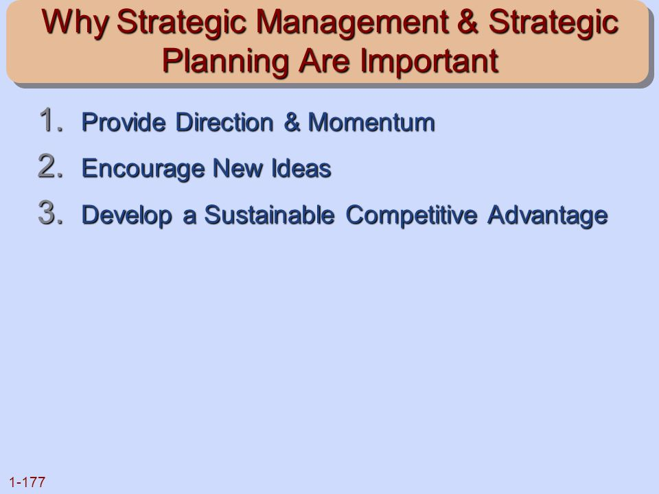 1-177 Why Strategic Management & Strategic Planning Are Important 1. Provide Direction & Momentum 2. Encourage New Ideas 3. Develop a Sustainable Comp