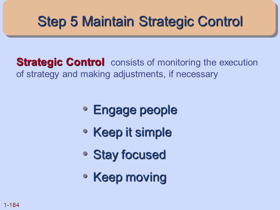 1-184 Strategic Control Strategic Control consists of monitoring the execution of strategy and making adjustments, if necessary Engage people Engage p