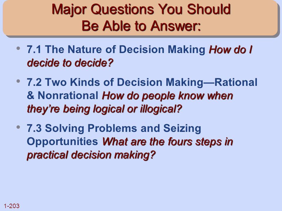 1-203 Major Questions You Should Be Able to Answer: How do I decide to decide? 7.1 The Nature of Decision Making How do I decide to decide? How do peo