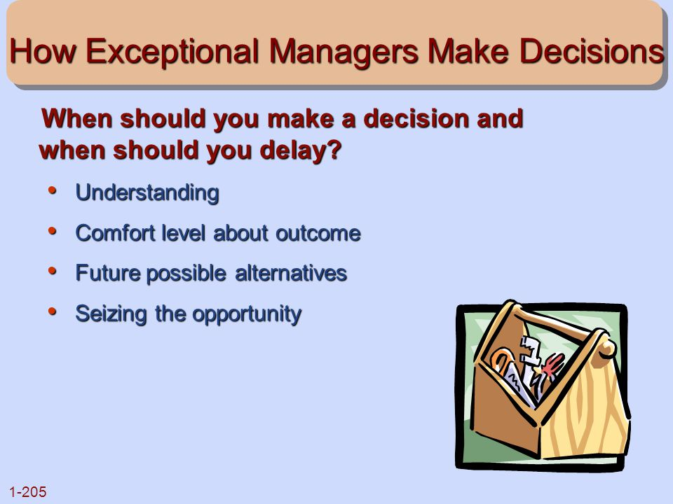 1-205 How Exceptional Managers Make Decisions When should you make a decision and when should you delay? When should you make a decision and when shou