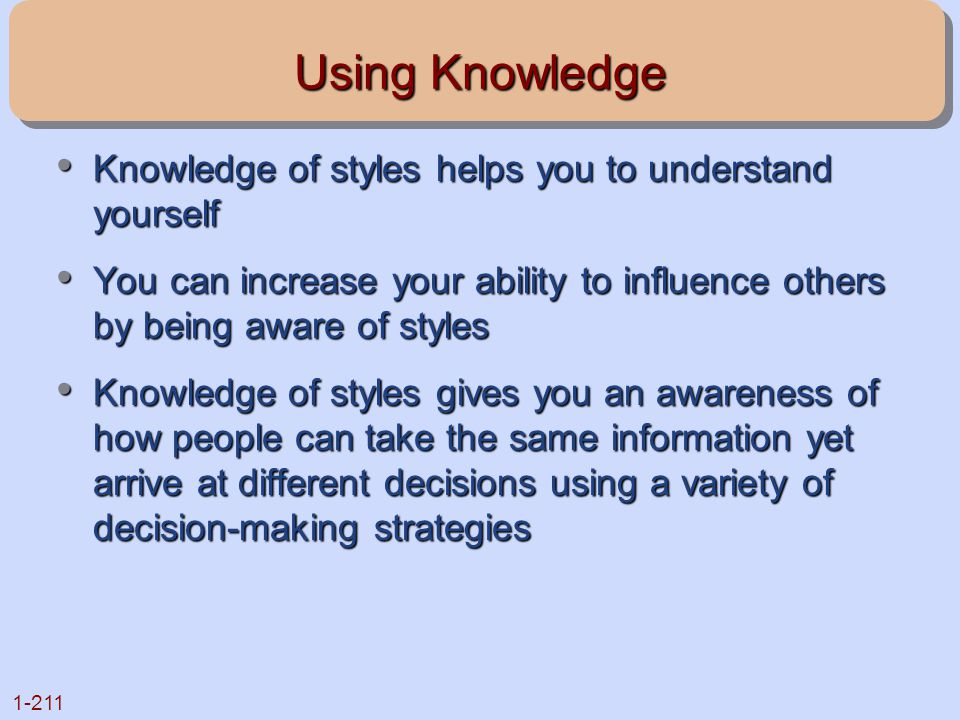 1-211 Using Knowledge Knowledge of styles helps you to understand yourself Knowledge of styles helps you to understand yourself You can increase your