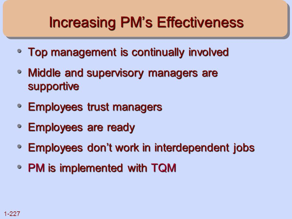 1-227 Increasing PM's Effectiveness Top management is continually involved Top management is continually involved Middle and supervisory managers are