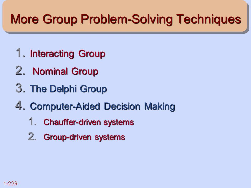 1-229 More Group Problem-Solving Techniques 1. Interacting Group 2. Nominal Group 3. The Delphi Group 4. Computer-Aided Decision Making 1. Chauffer-dr