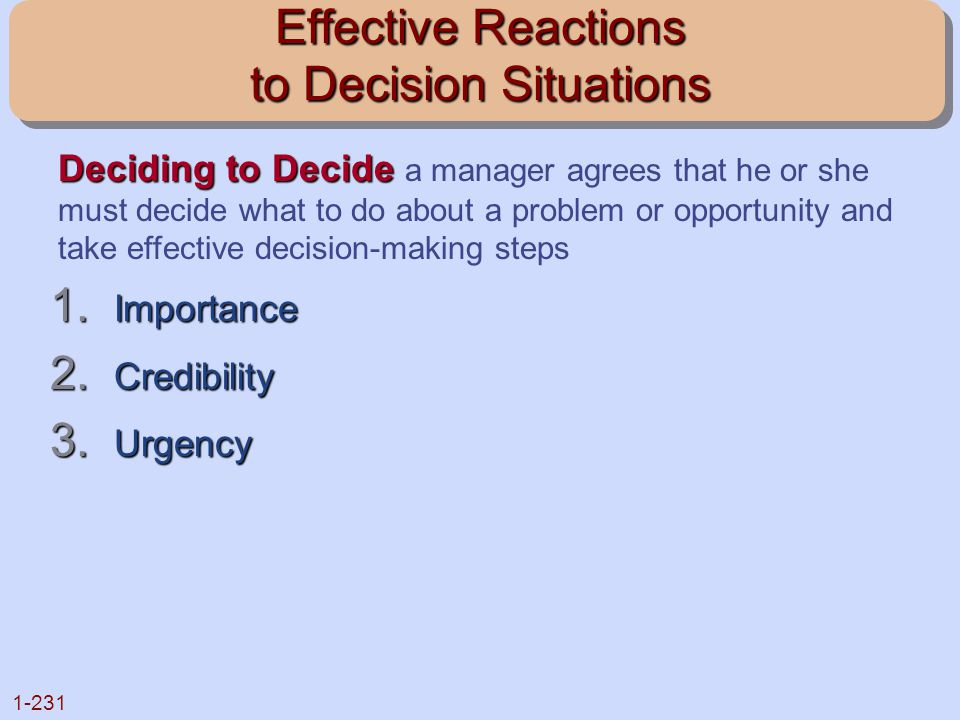 1-231 Effective Reactions to Decision Situations 1. Importance 2. Credibility 3. Urgency Deciding to Decide Deciding to Decide a manager agrees that h