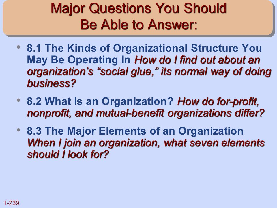 """1-239 Major Questions You Should Be Able to Answer: How do I find out about an organization's """"social glue,"""" its normal way of doing business? 8.1 The"""
