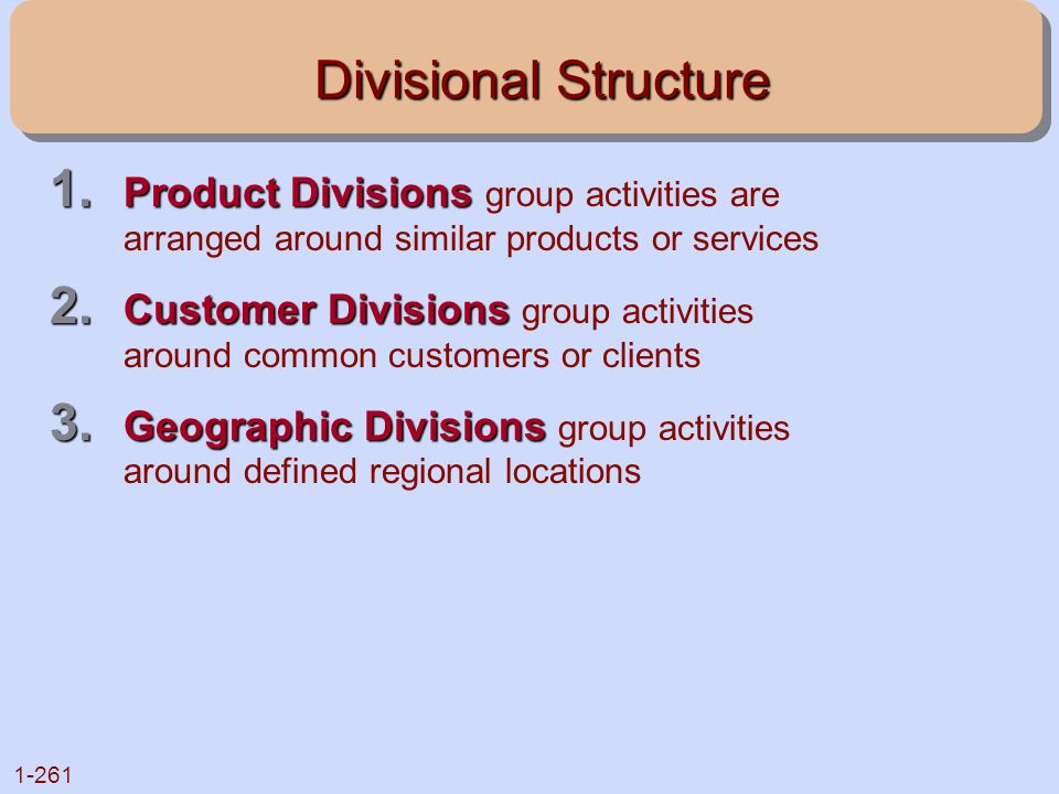 1-261 Divisional Structure 1. Product Divisions 1. Product Divisions group activities are arranged around similar products or services 2. Customer Div