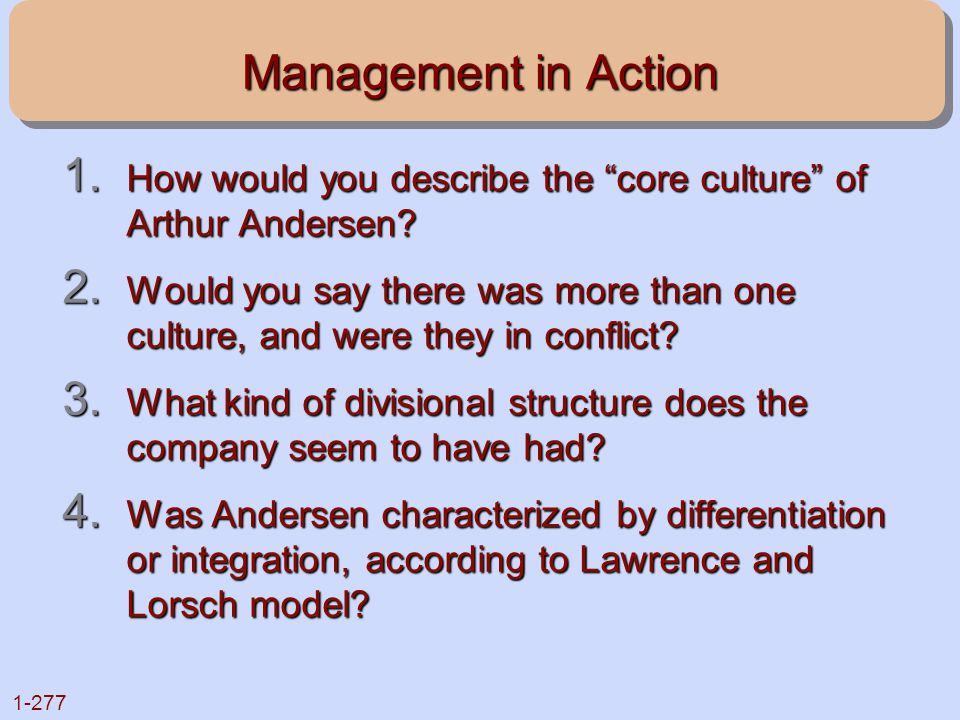 """1-277 Management in Action 1. How would you describe the """"core culture"""" of Arthur Andersen? 2. Would you say there was more than one culture, and were"""