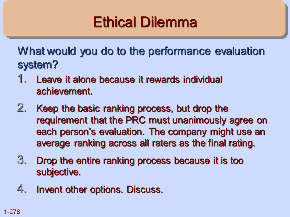 1-278 Ethical Dilemma 1. Leave it alone because it rewards individual achievement. 2. Keep the basic ranking process, but drop the requirement that th