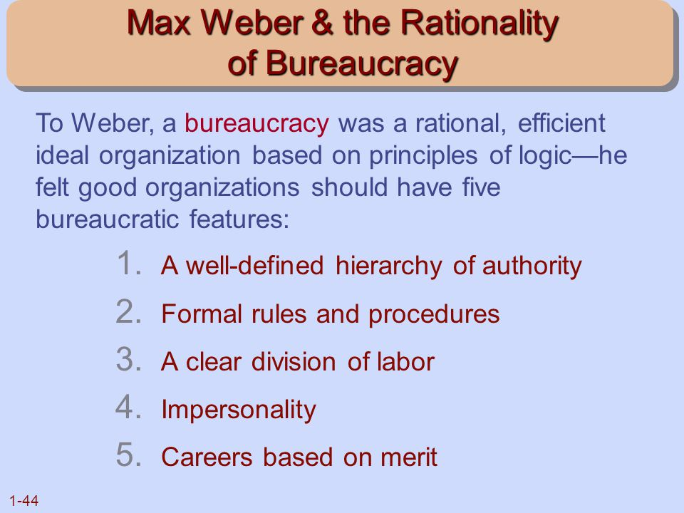 1-44 Max Weber & the Rationality of Bureaucracy 1. A well-defined hierarchy of authority 2. Formal rules and procedures 3. A clear division of labor 4