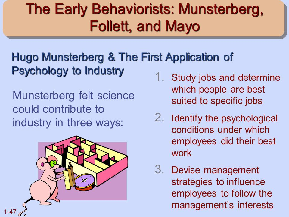 1-47 The Early Behaviorists: Munsterberg, Follett, and Mayo 1. Study jobs and determine which people are best suited to specific jobs 2. Identify the