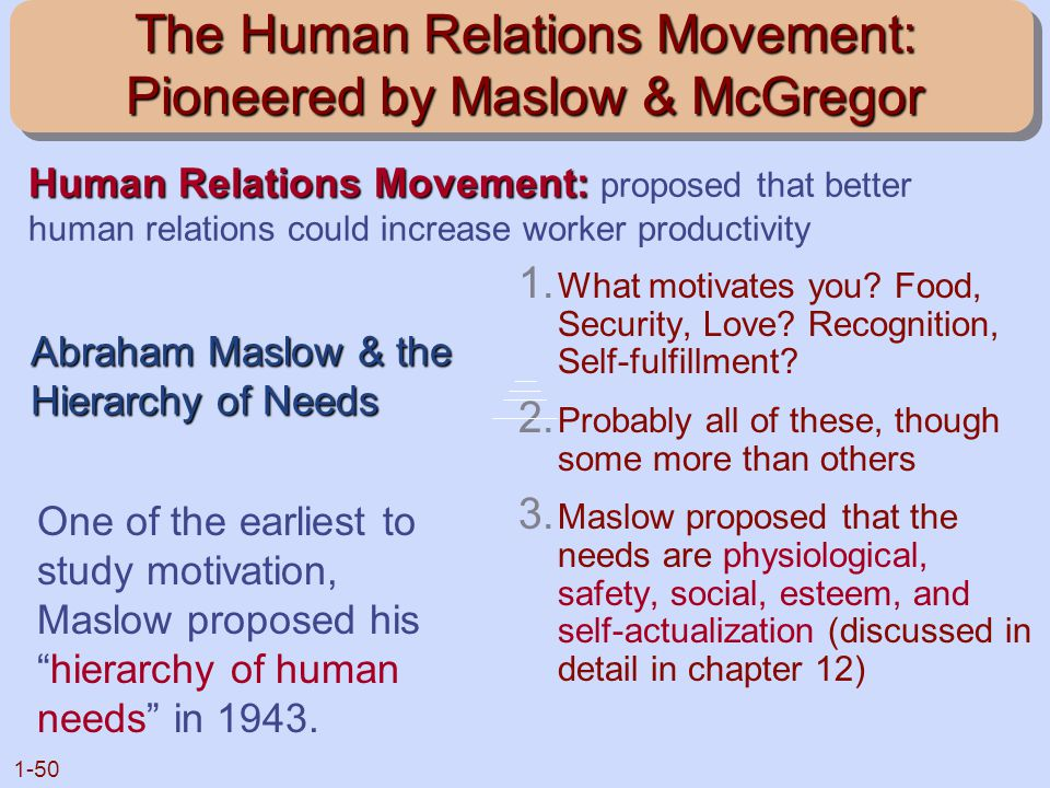 1-50 The Human Relations Movement: Pioneered by Maslow & McGregor 1. What motivates you? Food, Security, Love? Recognition, Self-fulfillment? 2. Proba