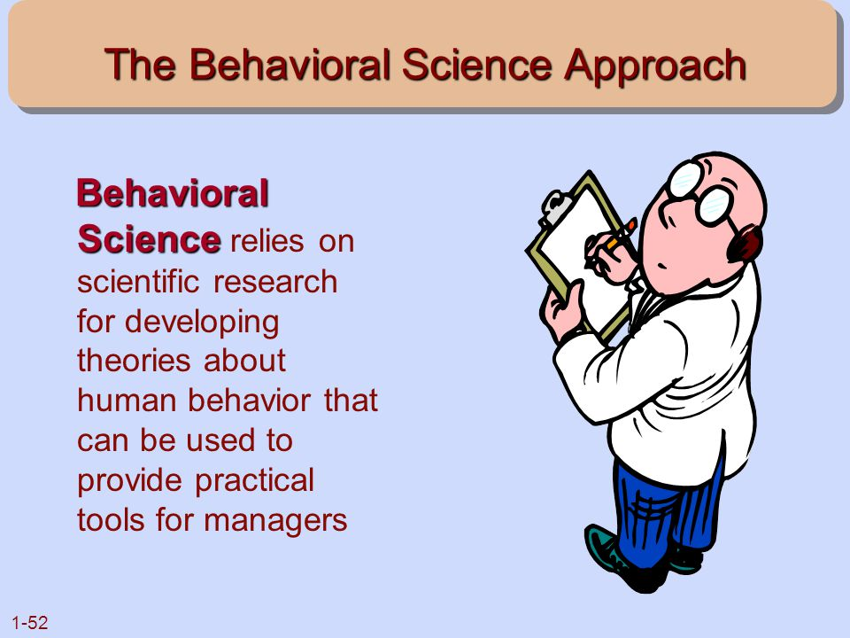 1-52 The Behavioral Science Approach Behavioral Science Behavioral Science relies on scientific research for developing theories about human behavior